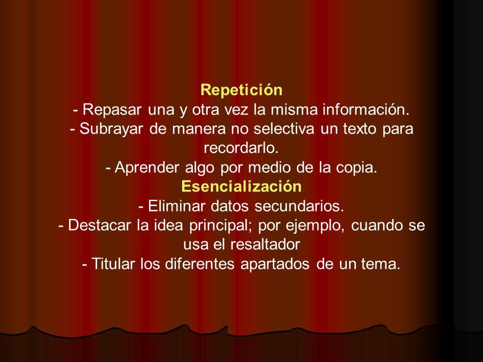 Repetición - Repasar una y otra vez la misma información. - Subrayar de manera no selectiva un texto para recordarlo. - Aprender algo por medio de la