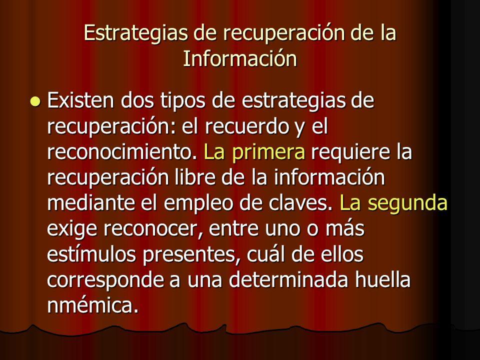 Estrategias de recuperación de la Información Existen dos tipos de estrategias de recuperación: el recuerdo y el reconocimiento. La primera requiere l