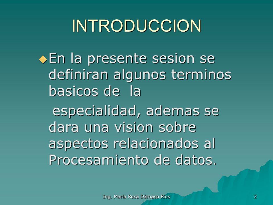 Ing. María Rosa Dámaso Ríos 1 INTRODUCCION A LA INFORMATICA TERMINOLOGIA BASICA Primera semana