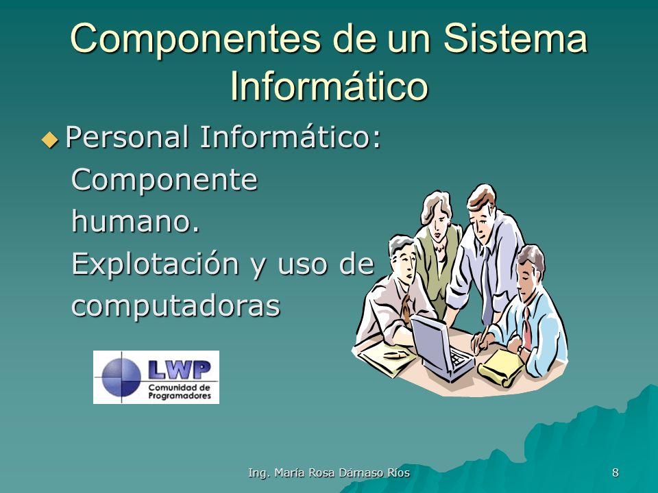 Ing. María Rosa Dámaso Ríos 7 Componentes de un Sistema Informático Software: Software: Componente lógico. Componente lógico. Conj. De Programas y dat