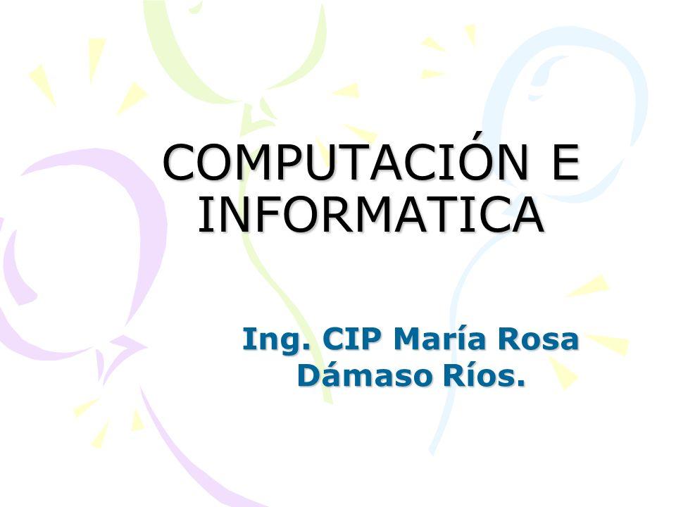 COMPUTACIÓN E INFORMATICA Ing. CIP María Rosa Dámaso Ríos.