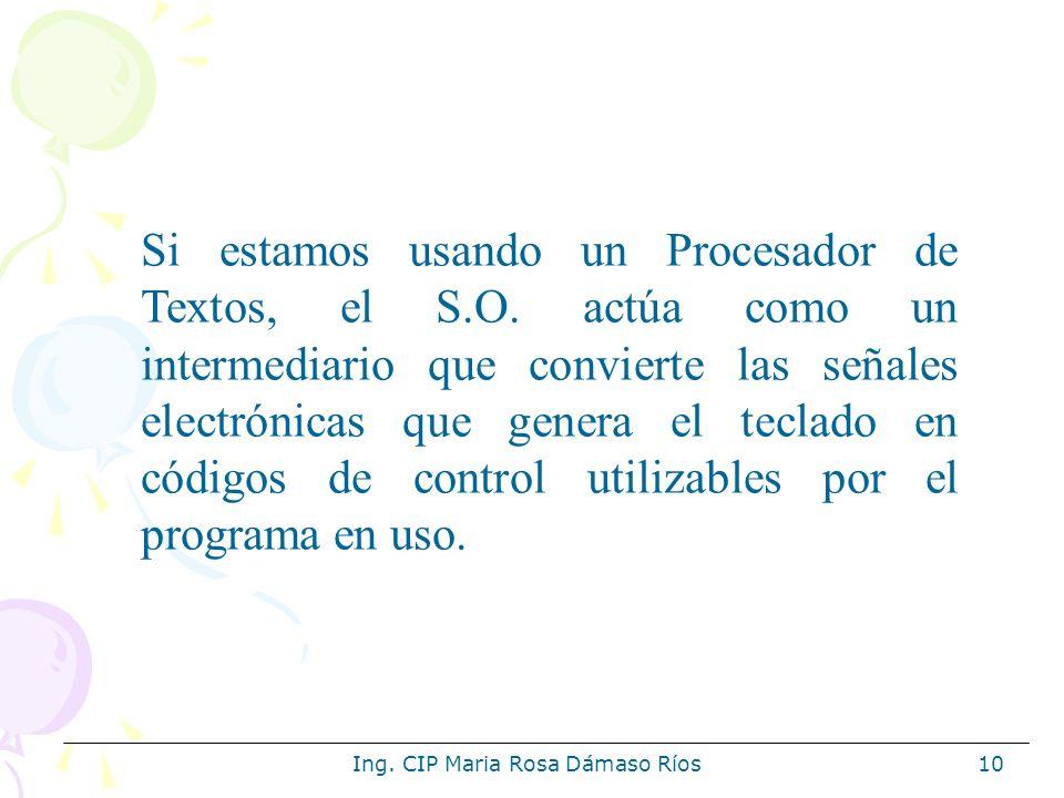 Ing. CIP Maria Rosa Dámaso Ríos10 Si estamos usando un Procesador de Textos, el S.O. actúa como un intermediario que convierte las señales electrónica
