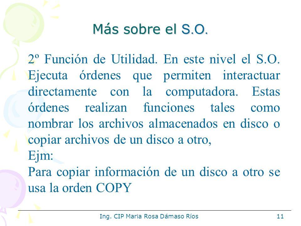 Ing. CIP Maria Rosa Dámaso Ríos11 Más sobre el S.O. 2º Función de Utilidad. En este nivel el S.O. Ejecuta órdenes que permiten interactuar directament