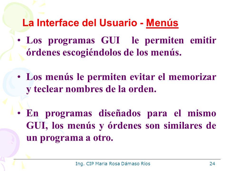 Ing. CIP Maria Rosa Dámaso Ríos24 Los programas GUI le permiten emitir órdenes escogiéndolos de los menús. Los menús le permiten evitar el memorizar y