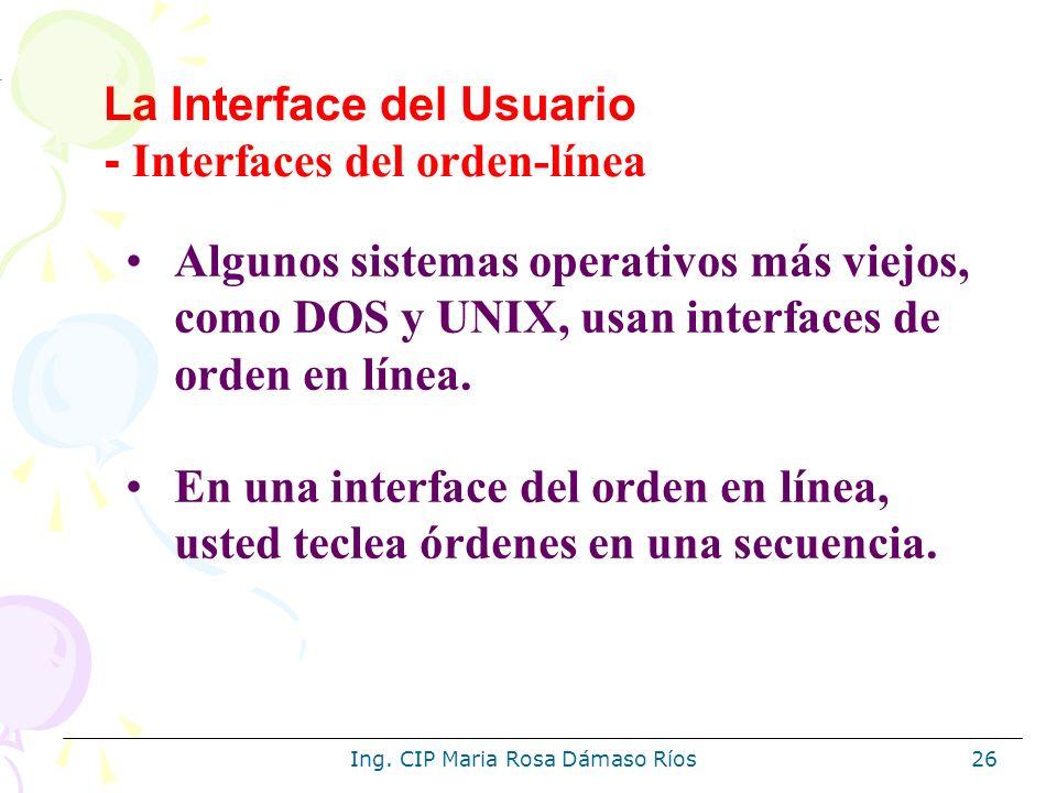 Ing. CIP Maria Rosa Dámaso Ríos26 Algunos sistemas operativos más viejos, como DOS y UNIX, usan interfaces de orden en línea. En una interface del ord
