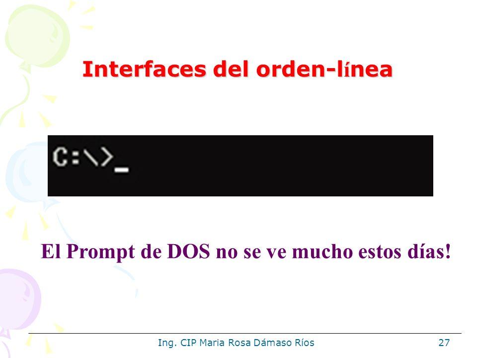 Ing. CIP Maria Rosa Dámaso Ríos27 Interfaces del orden-l í nea El Prompt de DOS no se ve mucho estos días!