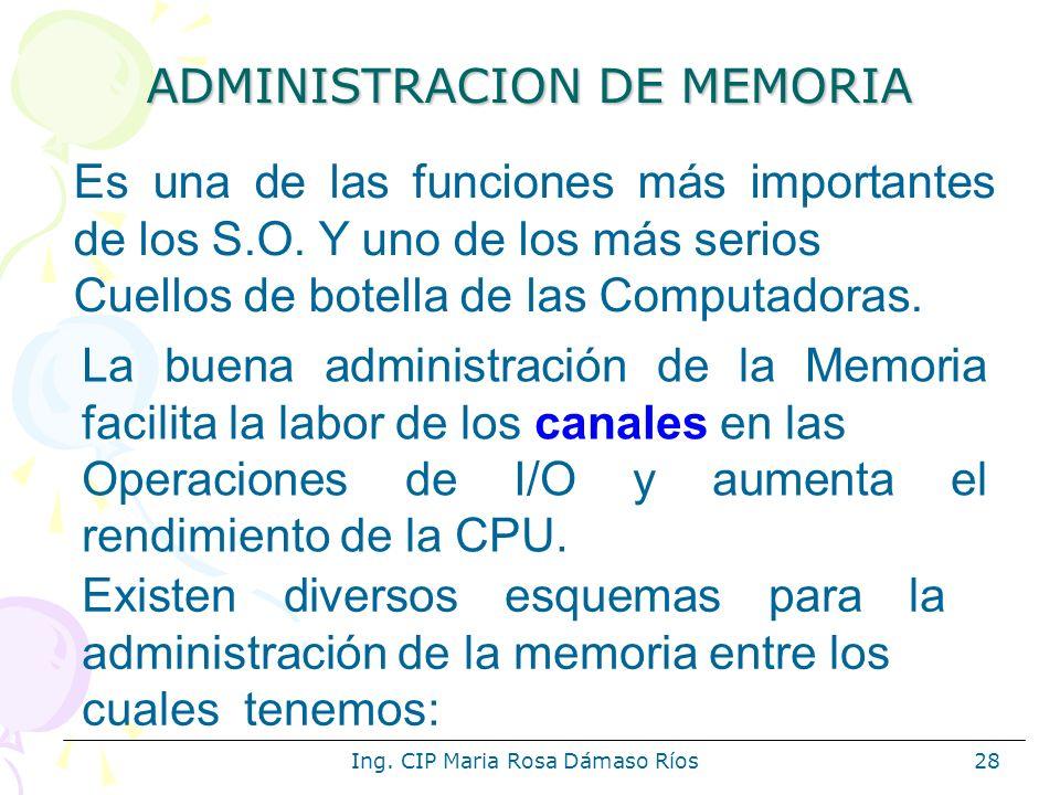 Ing. CIP Maria Rosa Dámaso Ríos28 ADMINISTRACION DE MEMORIA Es una de las funciones más importantes de los S.O. Y uno de los más serios Cuellos de bot