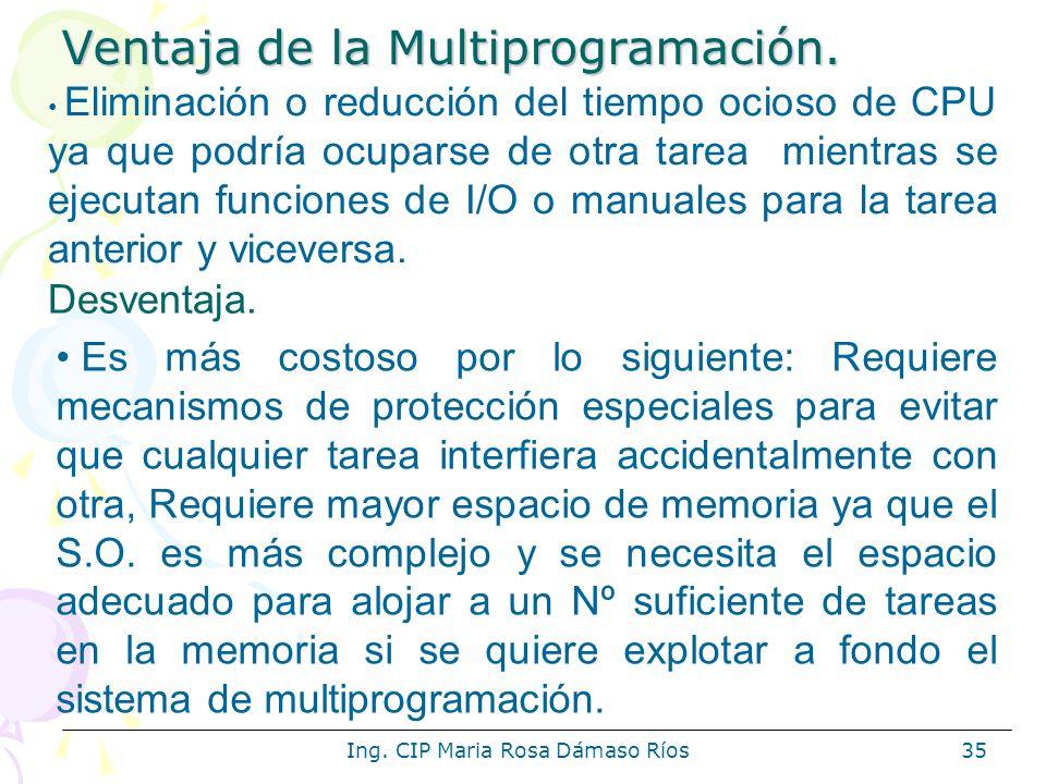 Ing. CIP Maria Rosa Dámaso Ríos35 Ventaja de la Multiprogramación. Eliminación o reducción del tiempo ocioso de CPU ya que podría ocuparse de otra tar