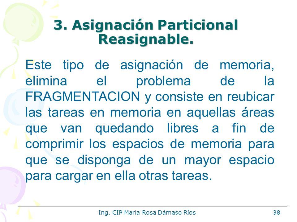 Ing. CIP Maria Rosa Dámaso Ríos38 3. Asignación Particional Reasignable. Este tipo de asignación de memoria, elimina el problema de la FRAGMENTACION y