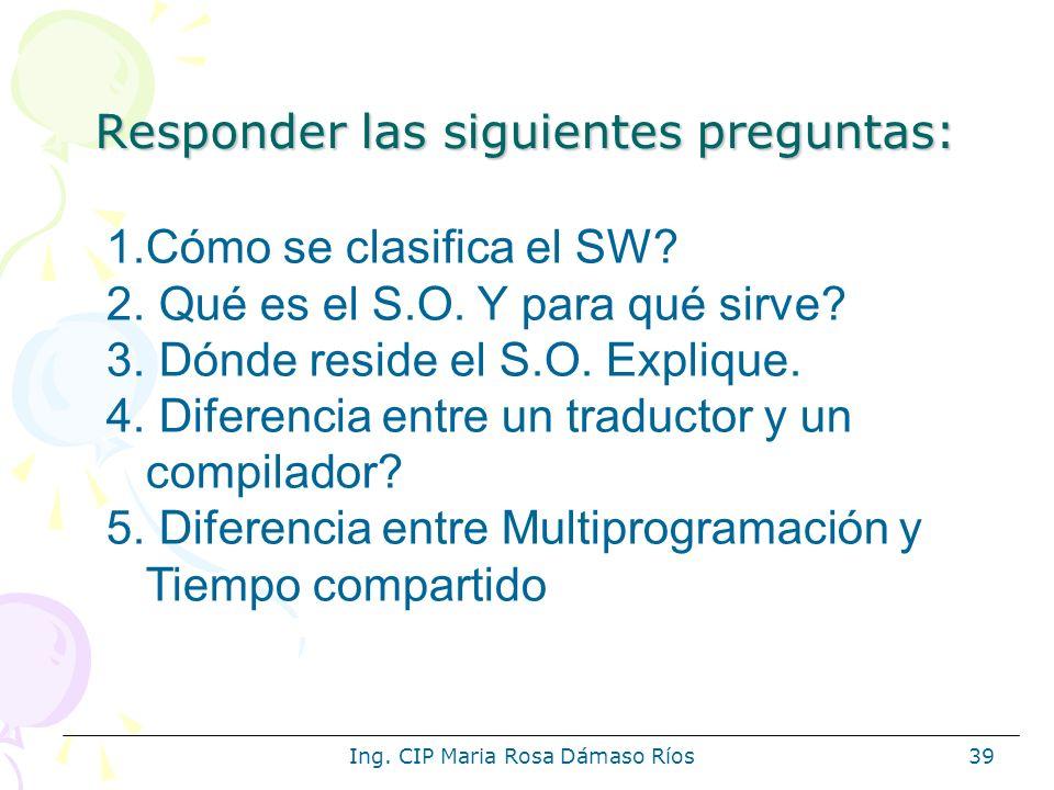 Ing. CIP Maria Rosa Dámaso Ríos39 Responder las siguientes preguntas: 1.Cómo se clasifica el SW? 2. Qué es el S.O. Y para qué sirve? 3. Dónde reside e