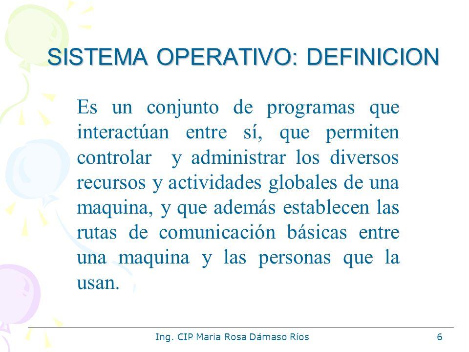 Ing. CIP Maria Rosa Dámaso Ríos6 SISTEMA OPERATIVO: DEFINICION Es un conjunto de programas que interactúan entre sí, que permiten controlar y administ