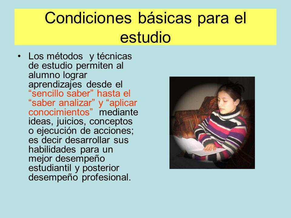 Condiciones básicas para el estudio Los métodos y técnicas de estudio permiten al alumno lograr aprendizajes desde el sencillo saber hasta el saber an