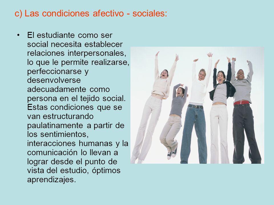 c) Las condiciones afectivo - sociales: El estudiante como ser social necesita establecer relaciones interpersonales, lo que le permite realizarse, pe