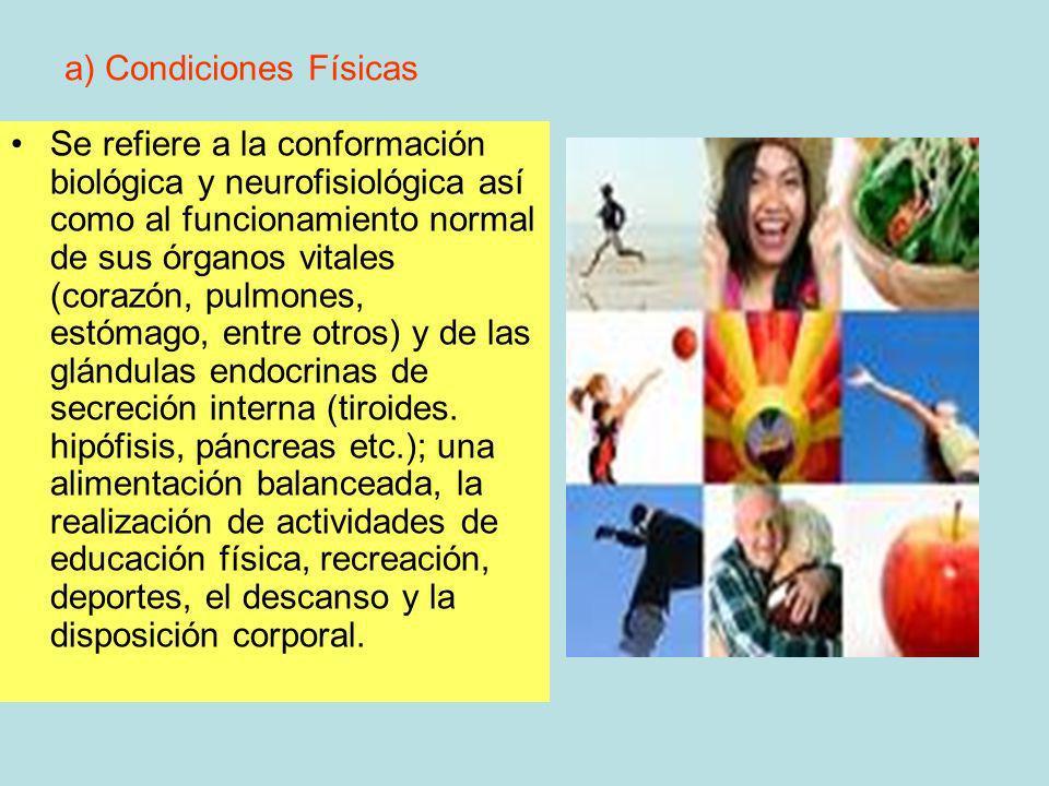a) Condiciones Físicas Se refiere a la conformación biológica y neurofisiológica así como al funcionamiento normal de sus órganos vitales (corazón, pu