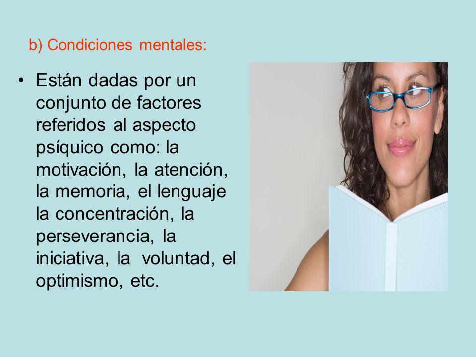 b) Condiciones mentales: Están dadas por un conjunto de factores referidos al aspecto psíquico como: la motivación, la atención, la memoria, el lengua