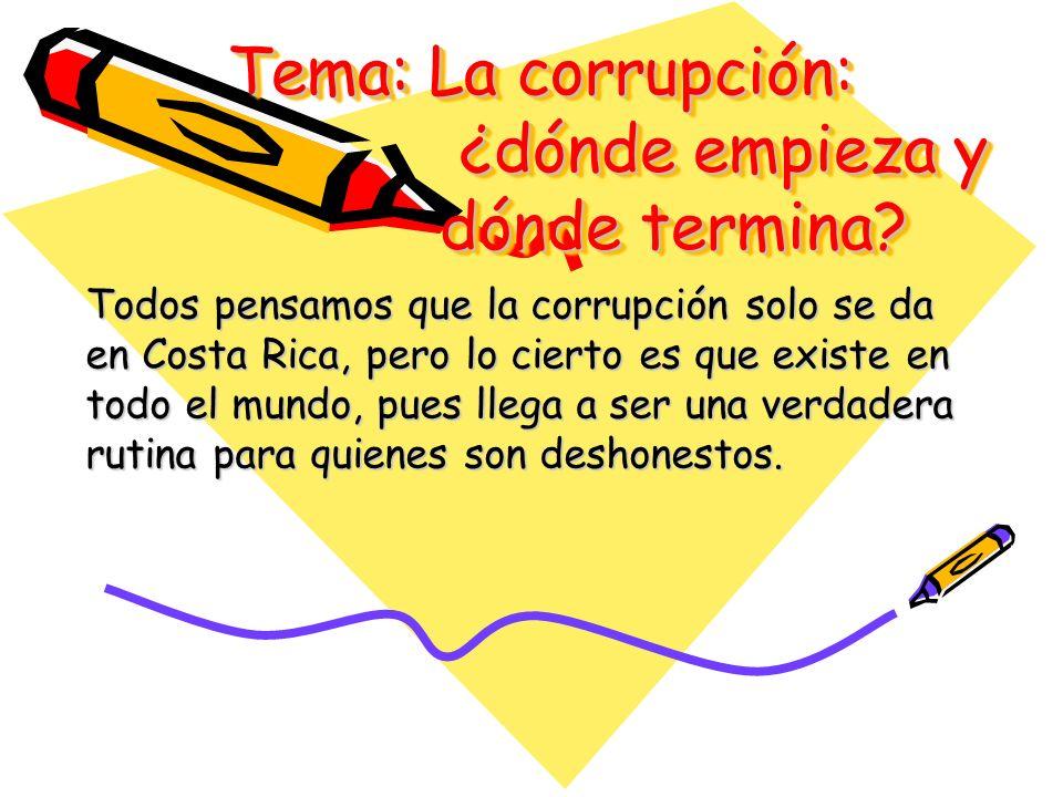 Tema: La corrupción: ¿dónde empieza y dónde termina? Todos pensamos que la corrupción solo se da en Costa Rica, pero lo cierto es que existe en todo e