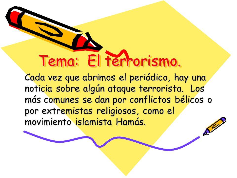 Tema: El terrorismo. Cada vez que abrimos el periódico, hay una noticia sobre algún ataque terrorista. Los más comunes se dan por conflictos bélicos o