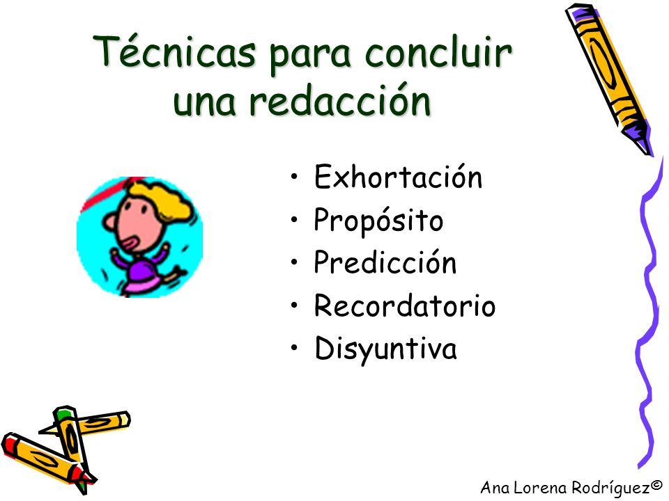 Técnicas para concluir una redacción Exhortación Propósito Predicción Recordatorio Disyuntiva Ana Lorena Rodríguez©