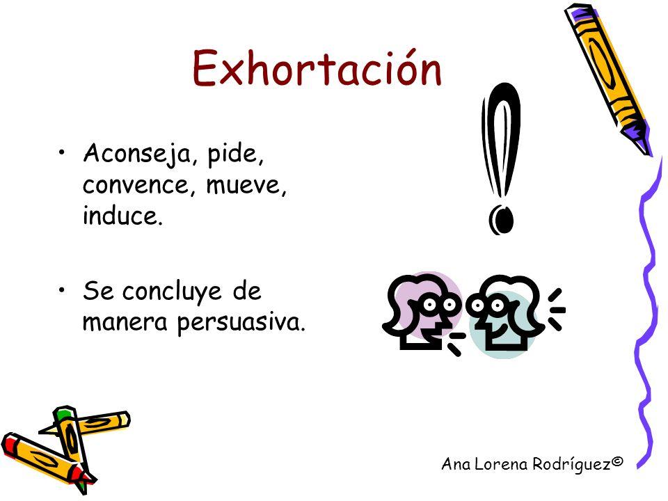 Exhortación Aconseja, pide, convence, mueve, induce. Se concluye de manera persuasiva. Ana Lorena Rodríguez©