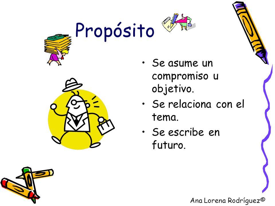 Propósito Se asume un compromiso u objetivo. Se relaciona con el tema. Se escribe en futuro. Ana Lorena Rodríguez©