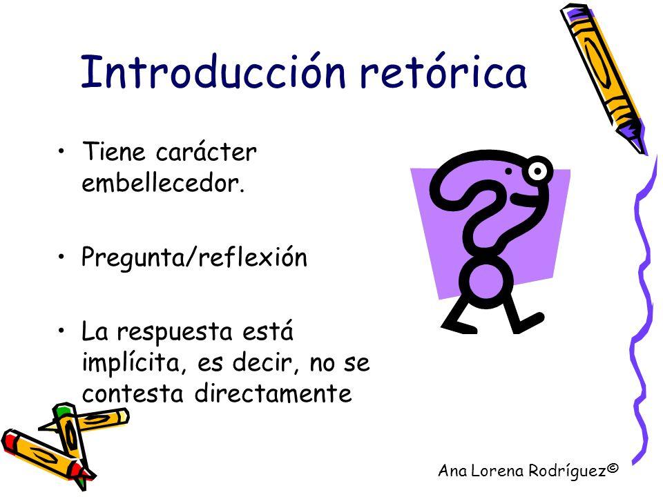 Introducción retórica Tiene carácter embellecedor. Pregunta/reflexión La respuesta está implícita, es decir, no se contesta directamente Ana Lorena Ro