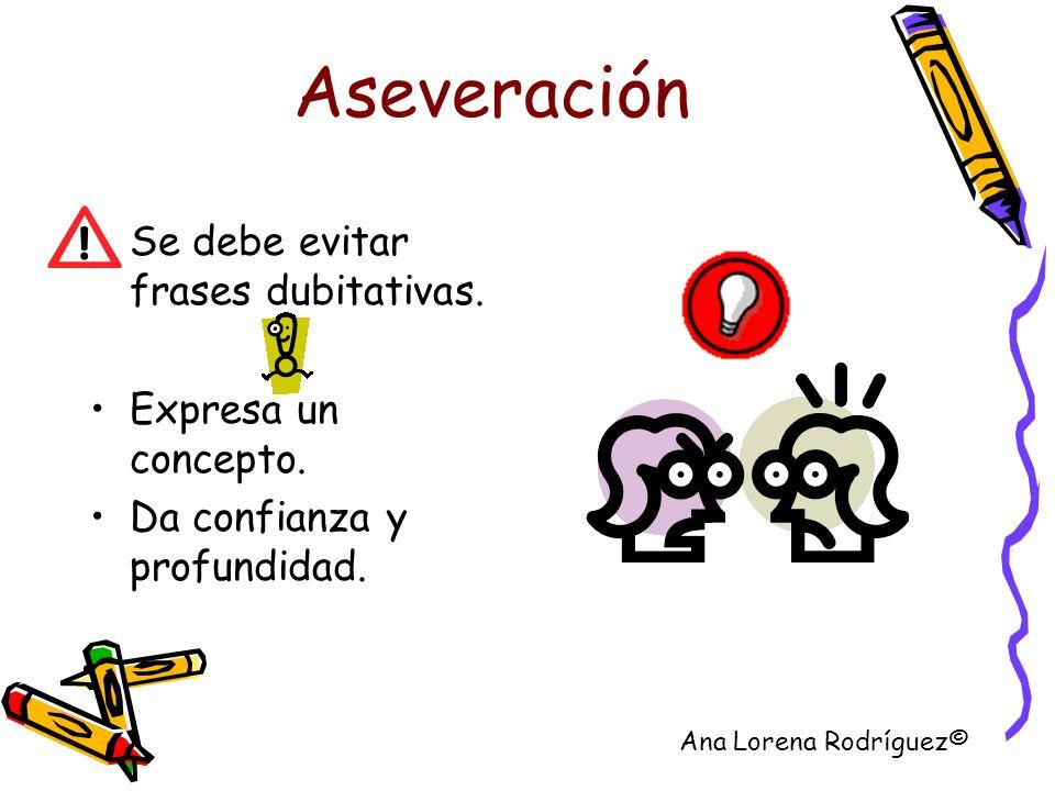 Aseveración Se debe evitar frases dubitativas. Expresa un concepto. Da confianza y profundidad. Ana Lorena Rodríguez©