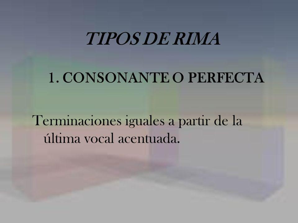 TIPOS DE RIMA 1. CONSONANTE O PERFECTA Terminaciones iguales a partir de la última vocal acentuada.