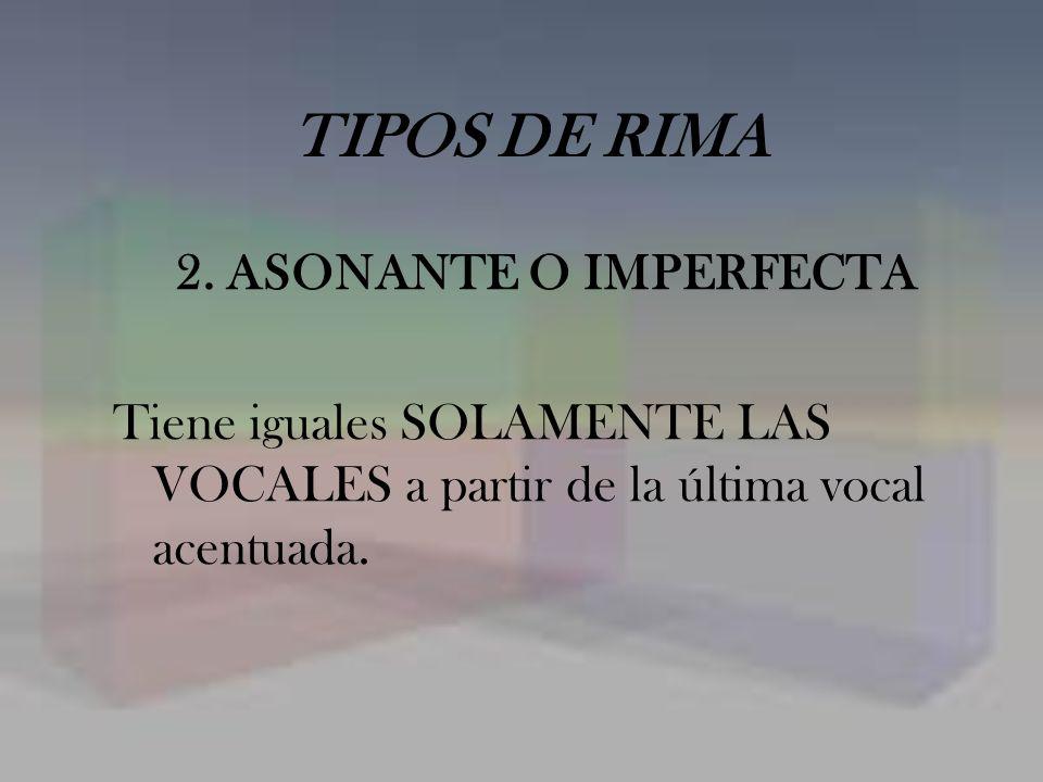 TIPOS DE RIMA 2. ASONANTE O IMPERFECTA Tiene iguales SOLAMENTE LAS VOCALES a partir de la última vocal acentuada.