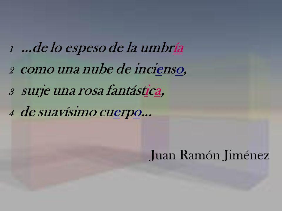 1 …de lo espeso de la umbría 2 como una nube de incienso, 3 surje una rosa fantástica, 4 de suavísimo cuerpo… Juan Ramón Jiménez