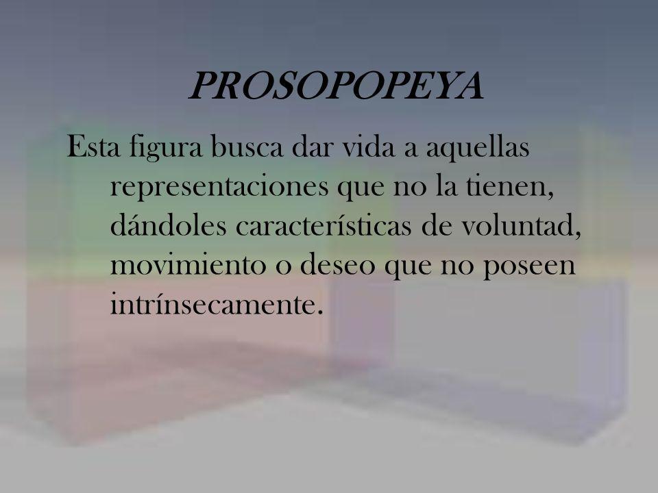 PROSOPOPEYA Esta figura busca dar vida a aquellas representaciones que no la tienen, dándoles características de voluntad, movimiento o deseo que no p