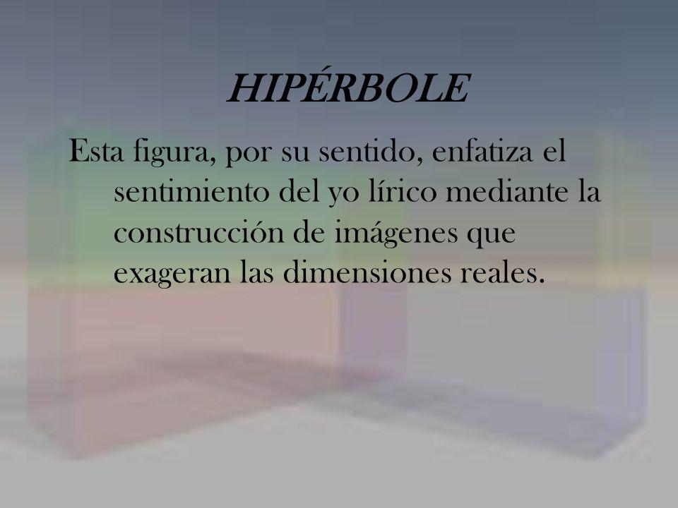HIPÉRBOLE Esta figura, por su sentido, enfatiza el sentimiento del yo lírico mediante la construcción de imágenes que exageran las dimensiones reales.