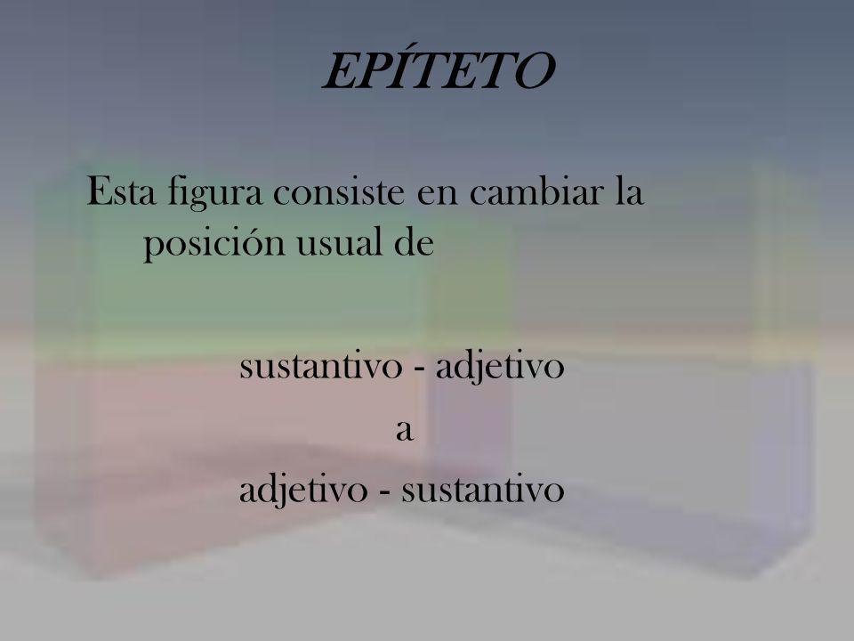EPÍTETO Esta figura consiste en cambiar la posición usual de sustantivo - adjetivo a adjetivo - sustantivo