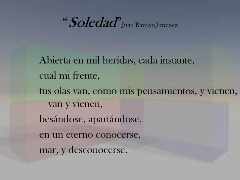 Soledad Juan Ramón Jiménez Abierta en mil heridas, cada instante, cual mi frente, tus olas van, como mis pensamientos, y vienen, van y vienen, besándo