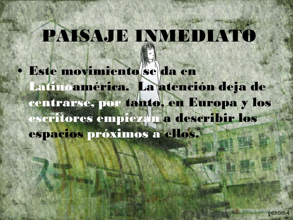 PAISAJE INMEDIATO Este movimiento se da en Latinoamérica. La atención deja de centrarse, por tanto, en Europa y los escritores empiezan a describir lo