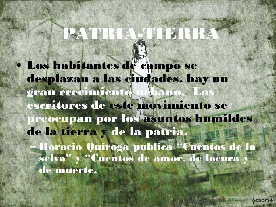 PATRIA-TIERRA Los habitantes de campo se desplazan a las ciudades, hay un gran crecimiento urbano. Los escritores de este movimiento se preocupan por