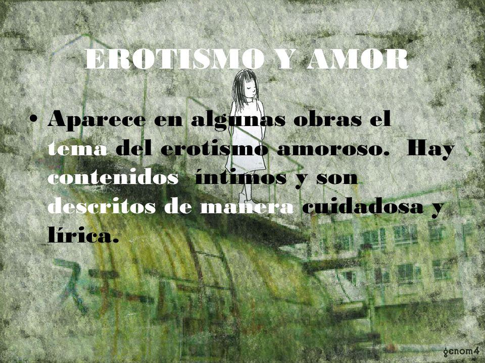 EROTISMO Y AMOR Aparece en algunas obras el tema del erotismo amoroso. Hay contenidos íntimos y son descritos de manera cuidadosa y lírica.