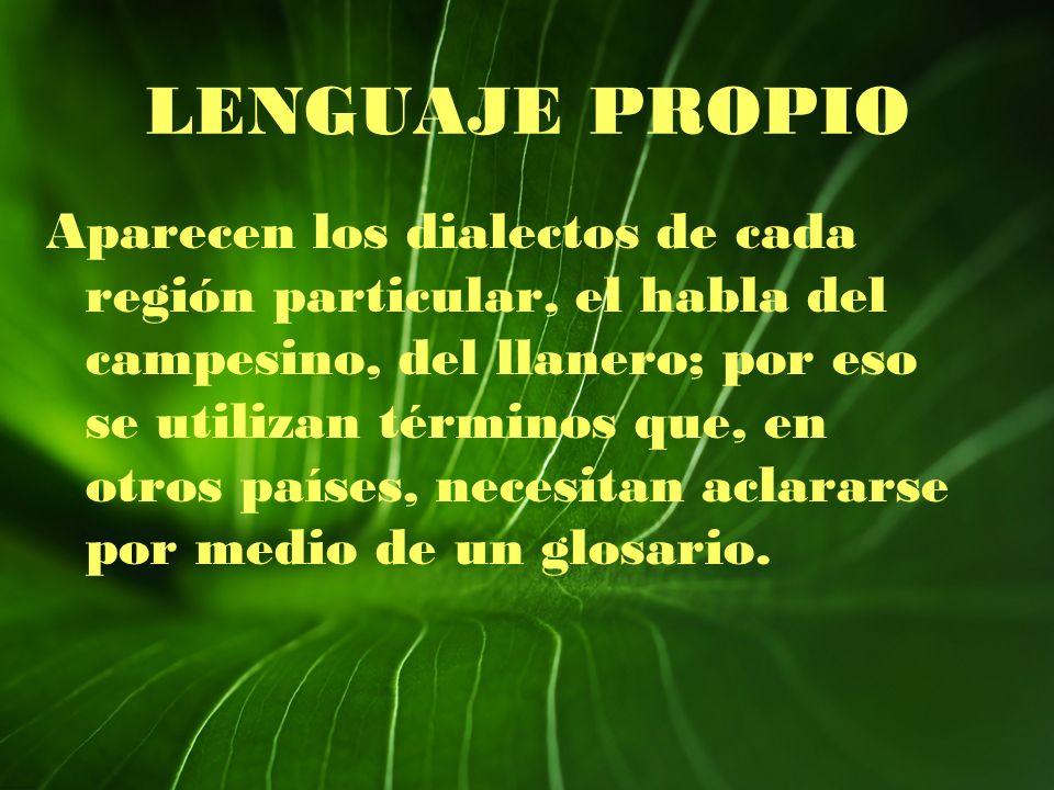 LENGUAJE PROPIO Aparecen los dialectos de cada región particular, el habla del campesino, del llanero; por eso se utilizan términos que, en otros país