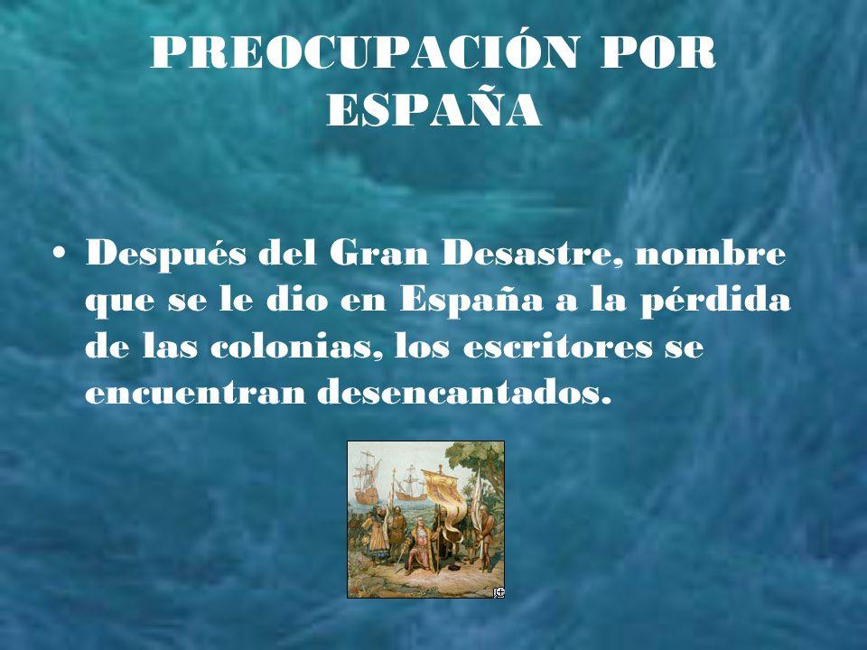 PREOCUPACIÓN POR ESPAÑA Después del Gran Desastre, nombre que se le dio en España a la pérdida de las colonias, los escritores se encuentran desencant