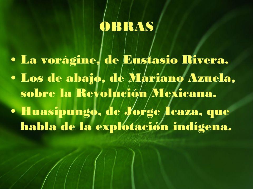 OBRAS La vorágine, de Eustasio Rivera. Los de abajo, de Mariano Azuela, sobre la Revolución Mexicana. Huasipungo, de Jorge Icaza, que habla de la expl