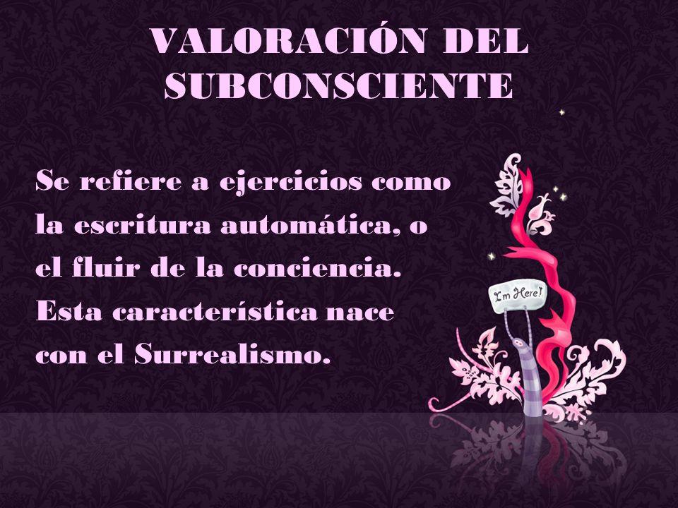 VALORACIÓN DEL SUBCONSCIENTE Se refiere a ejercicios como la escritura automática, o el fluir de la conciencia. Esta característica nace con el Surrea