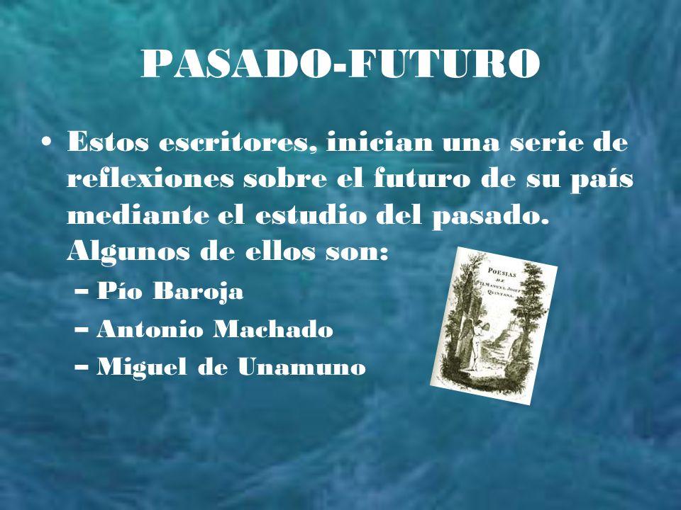 PASADO-FUTURO Estos escritores, inician una serie de reflexiones sobre el futuro de su país mediante el estudio del pasado. Algunos de ellos son: –Pío