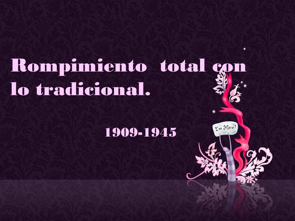 Rompimiento total con lo tradicional. 1909-1945