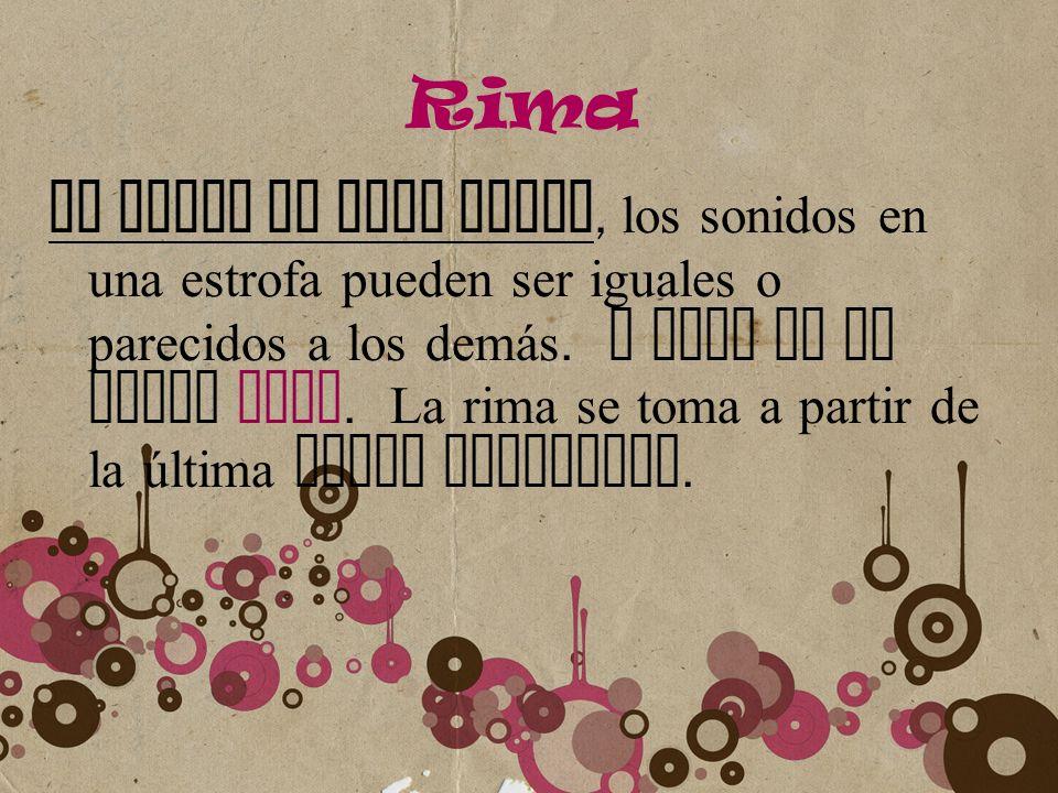 Rima Al final de cada verso, los sonidos en una estrofa pueden ser iguales o parecidos a los demás. A esto se le llama RIMA. La rima se toma a partir