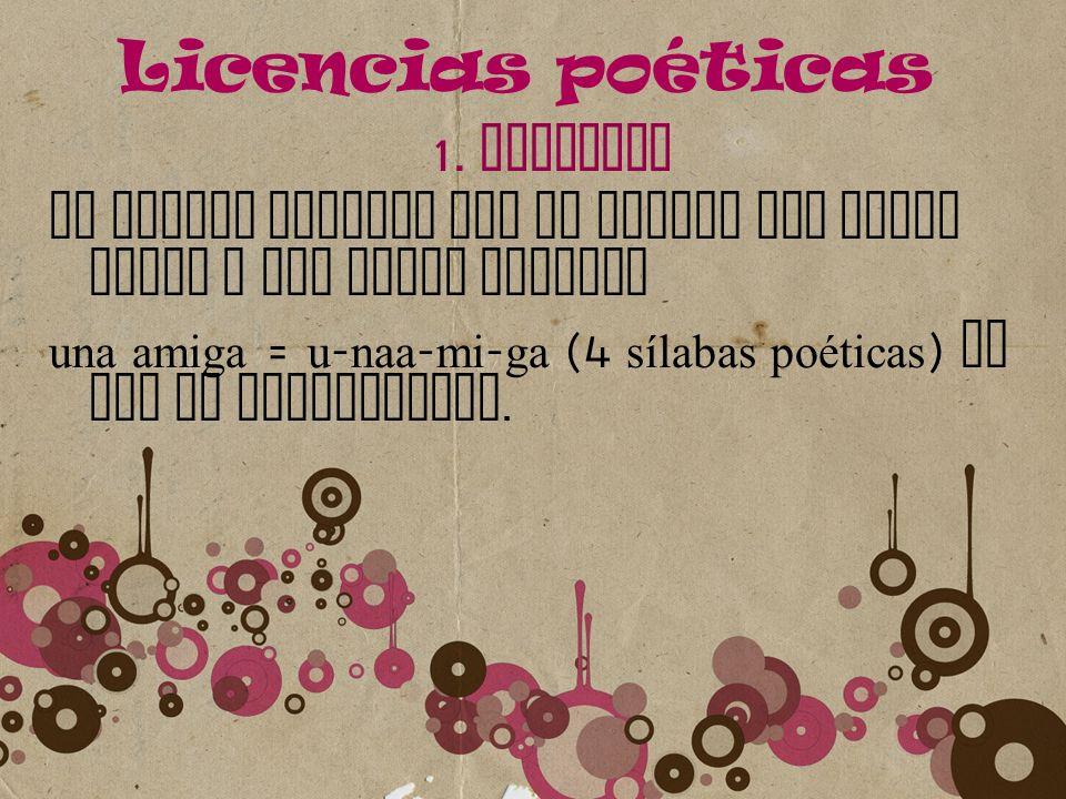 Licencias poéticas 1. SINALEFA Se aplica siempre que se juntan una vocal final y una vocal inicial una amiga = u - naa - mi - ga (4 sílabas poéticas )