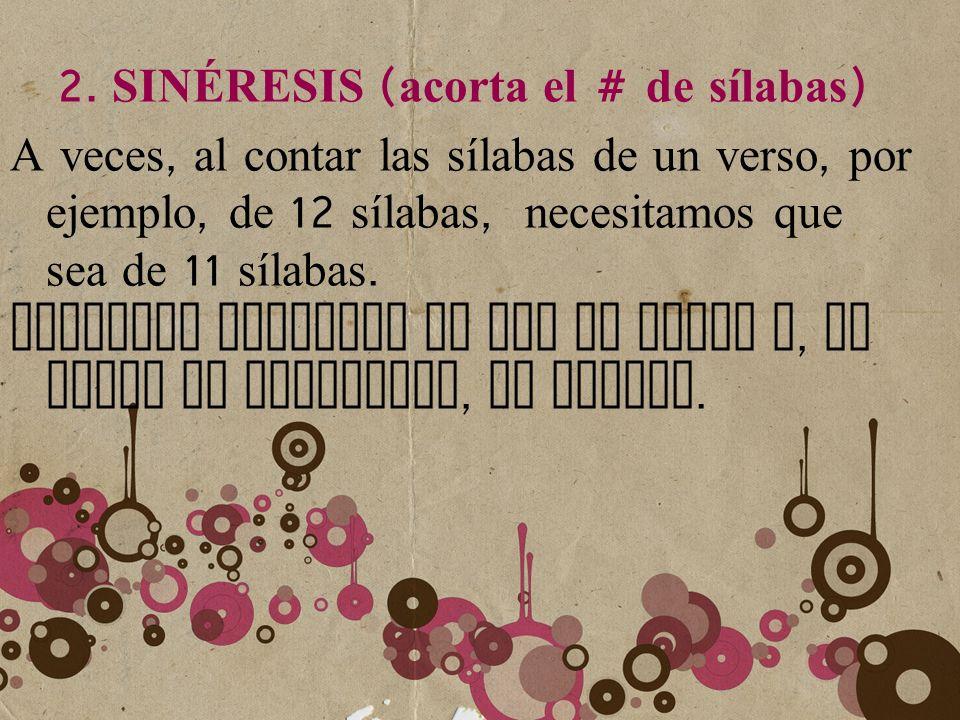 2. S IN É RESIS ( acorta e l # d e s ílabas ) A v eces, a l c ontar l as s ílabas d e u n v erso, p or ejemplo, d e 12 s ílabas, n ecesitamos q ue sea