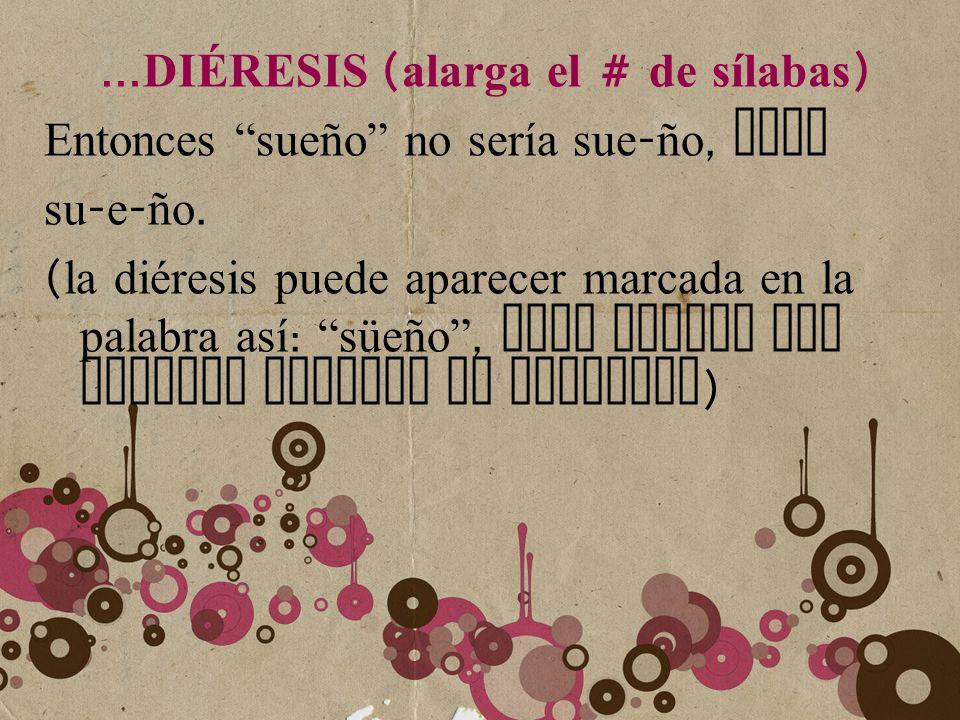 … DI É RESIS ( alarga el # de sílabas ) Entonces sueño no sería sue - ño, sino su - e - ño. ( la diéresis puede aparecer marcada en la palabra así : s