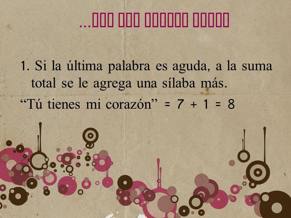 … LEY DEL ACENTO FINAL 1. Si la última palabra es aguda, a la suma total se le agrega una sílaba más. Tú tienes mi corazón = 7 + 1 = 8