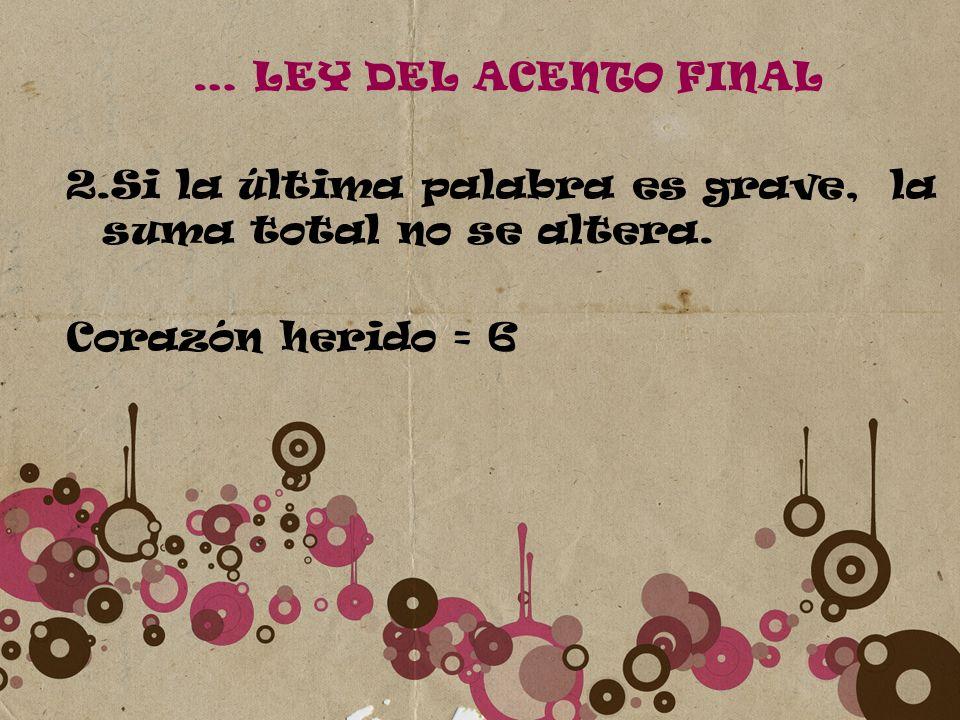 … LEY DEL ACENTO FINAL 2.Si la última palabra es grave, la suma total no se altera. Corazón herido = 6