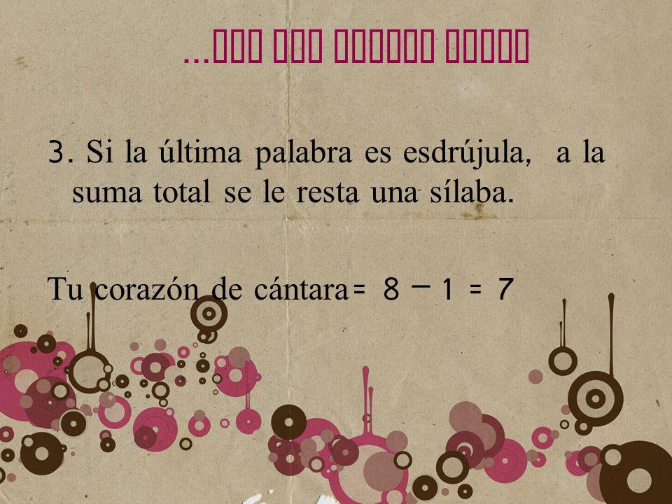 … LEY DEL ACENTO FINAL 3. Si la última palabra es esdrújula, a la suma total se le resta una sílaba. Tu corazón de cántara = 8 – 1 = 7