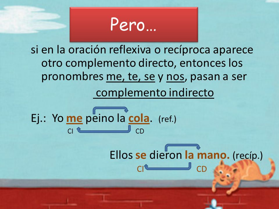 Pero… si en la oración reflexiva o recíproca aparece otro complemento directo, entonces los pronombres me, te, se y nos, pasan a ser complemento indir